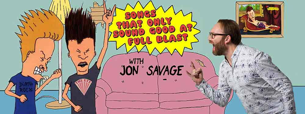 JON SAVAGE - SONGS THAT ONLY SOUND GOOD AT FULL BLAST